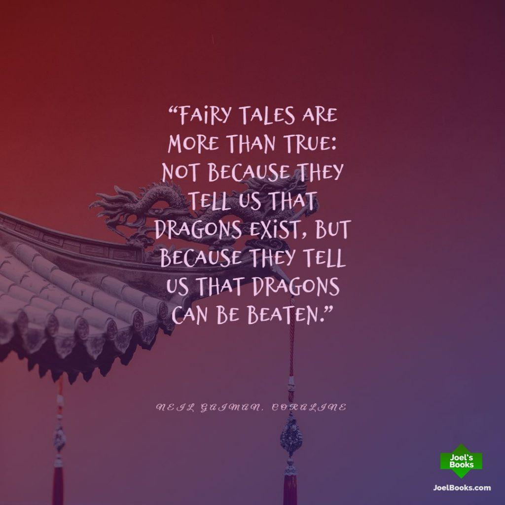 """Fairy tales are more than true: not because they tell us that dragons exist, but because they tell us that dragons can be beaten.""  ― Neil Gaiman, Coraline Book Quote"